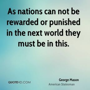 George Mason - As nations can not be rewarded or punished in the next world they must be in this.