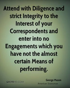George Mason - Attend with Diligence and strict Integrity to the Interest of your Correspondents and enter into no Engagements which you have not the almost certain Means of performing.