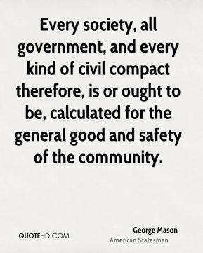 Every society, all government, and every kind of civil compact therefore, is or ought to be, calculated for the general good and safety of the community.