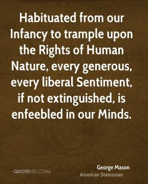 George Mason - Habituated from our Infancy to trample upon the Rights of Human Nature, every generous, every liberal Sentiment, if not extinguished, is enfeebled in our Minds.