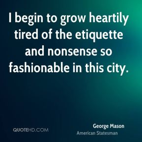George Mason - I begin to grow heartily tired of the etiquette and nonsense so fashionable in this city.
