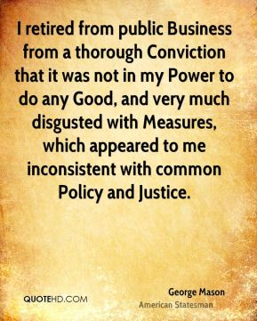I retired from public Business from a thorough Conviction that it was not in my Power to do any Good, and very much disgusted with Measures, which appeared to me inconsistent with common Policy and Justice.