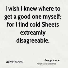 George Mason - I wish I knew where to get a good one myself; for I find cold Sheets extreamly disagreeable.