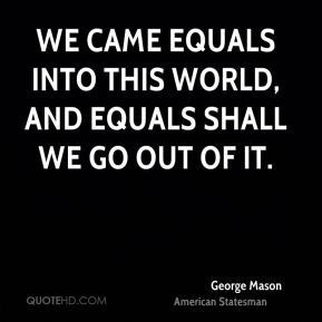 We came equals into this world, and equals shall we go out of it.