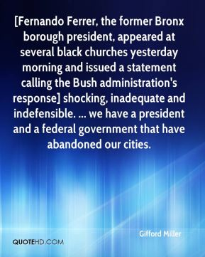 Gifford Miller - [Fernando Ferrer, the former Bronx borough president, appeared at several black churches yesterday morning and issued a statement calling the Bush administration's response] shocking, inadequate and indefensible. ... we have a president and a federal government that have abandoned our cities.
