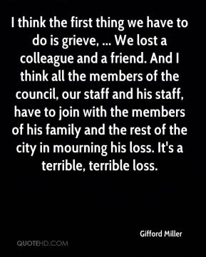 Gifford Miller - I think the first thing we have to do is grieve, ... We lost a colleague and a friend. And I think all the members of the council, our staff and his staff, have to join with the members of his family and the rest of the city in mourning his loss. It's a terrible, terrible loss.