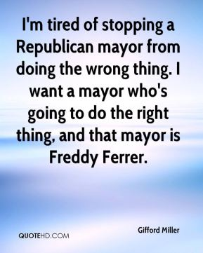Gifford Miller - I'm tired of stopping a Republican mayor from doing the wrong thing. I want a mayor who's going to do the right thing, and that mayor is Freddy Ferrer.