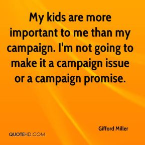 My kids are more important to me than my campaign. I'm not going to make it a campaign issue or a campaign promise.