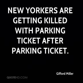 Gifford Miller - New Yorkers are getting killed with parking ticket after parking ticket.