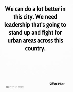 Gifford Miller - We can do a lot better in this city. We need leadership that's going to stand up and fight for urban areas across this country.
