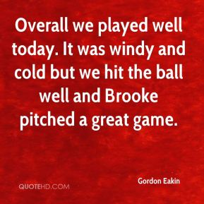 Gordon Eakin - Overall we played well today. It was windy and cold but we hit the ball well and Brooke pitched a great game.