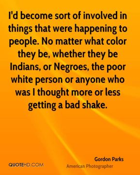 I'd become sort of involved in things that were happening to people. No matter what color they be, whether they be Indians, or Negroes, the poor white person or anyone who was I thought more or less getting a bad shake.