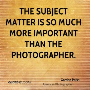 The subject matter is so much more important than the photographer.
