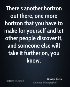 There's another horizon out there, one more horizon that you have to make for yourself and let other people discover it, and someone else will take it further on, you know.