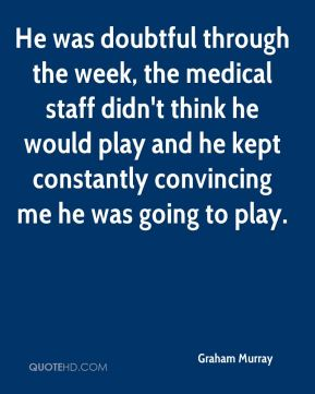 He was doubtful through the week, the medical staff didn't think he would play and he kept constantly convincing me he was going to play.