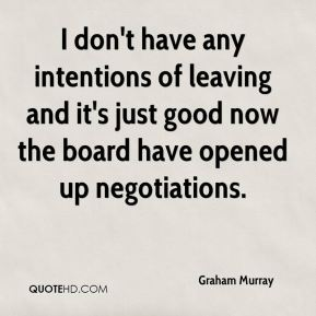 I don't have any intentions of leaving and it's just good now the board have opened up negotiations.