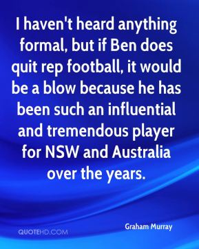Graham Murray - I haven't heard anything formal, but if Ben does quit rep football, it would be a blow because he has been such an influential and tremendous player for NSW and Australia over the years.