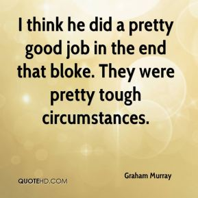 Graham Murray - I think he did a pretty good job in the end that bloke. They were pretty tough circumstances.