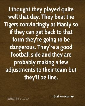 I thought they played quite well that day. They beat the Tigers convincingly at Manly so if they can get back to that form they're going to be dangerous. They're a good football side and they are probably making a few adjustments to their team but they'll be fine.
