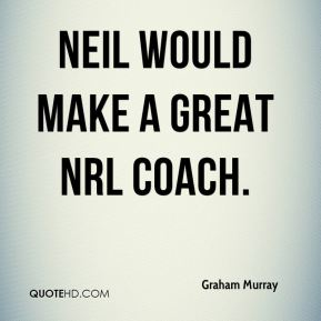 Graham Murray - Neil would make a great NRL coach.