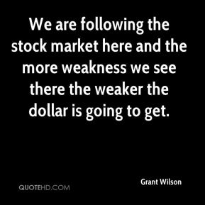 We are following the stock market here and the more weakness we see there the weaker the dollar is going to get.