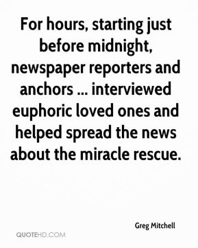For hours, starting just before midnight, newspaper reporters and anchors ... interviewed euphoric loved ones and helped spread the news about the miracle rescue.