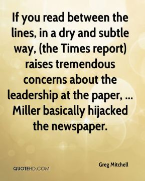Greg Mitchell - If you read between the lines, in a dry and subtle way, (the Times report) raises tremendous concerns about the leadership at the paper, ... Miller basically hijacked the newspaper.