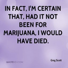 In fact, I'm certain that, had it not been for marijuana, I would have died.