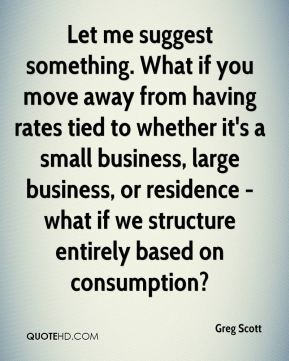 Greg Scott - Let me suggest something. What if you move away from having rates tied to whether it's a small business, large business, or residence - what if we structure entirely based on consumption?