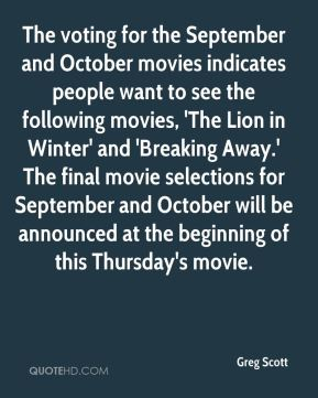 Greg Scott - The voting for the September and October movies indicates people want to see the following movies, 'The Lion in Winter' and 'Breaking Away.' The final movie selections for September and October will be announced at the beginning of this Thursday's movie.