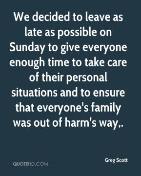 We decided to leave as late as possible on Sunday to give everyone enough time to take care of their personal situations and to ensure that everyone's family was out of harm's way.