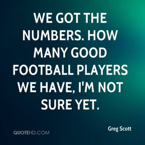 We got the numbers. How many good football players we have, I'm not sure yet.