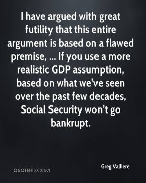 Greg Valliere - I have argued with great futility that this entire argument is based on a flawed premise, ... If you use a more realistic GDP assumption, based on what we've seen over the past few decades, Social Security won't go bankrupt.
