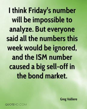 Greg Valliere - I think Friday's number will be impossible to analyze. But everyone said all the numbers this week would be ignored, and the ISM number caused a big sell-off in the bond market.