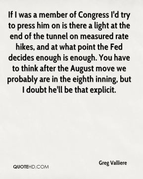 Greg Valliere - If I was a member of Congress I'd try to press him on is there a light at the end of the tunnel on measured rate hikes, and at what point the Fed decides enough is enough. You have to think after the August move we probably are in the eighth inning, but I doubt he'll be that explicit.