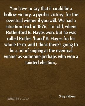 Greg Valliere - You have to say that it could be a hollow victory, a pyrrhic victory, for the eventual winner if you will. We had a situation back in 1876, I'm told, where Rutherford B. Hayes won, but he was called Ruther 'fraud' B. Hayes for his whole term, and I think there's going to be a lot of sniping at the eventual winner as someone perhaps who won a tainted election.