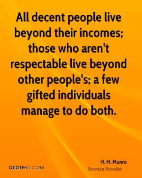H. H. Munro - All decent people live beyond their incomes; those who aren't respectable live beyond other people's; a few gifted individuals manage to do both.