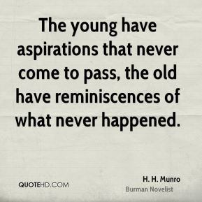 H. H. Munro - The young have aspirations that never come to pass, the old have reminiscences of what never happened.
