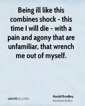 Being ill like this combines shock - this time I will die - with a pain and agony that are unfamiliar, that wrench me out of myself.