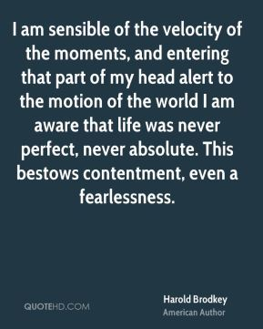 Harold Brodkey - I am sensible of the velocity of the moments, and entering that part of my head alert to the motion of the world I am aware that life was never perfect, never absolute. This bestows contentment, even a fearlessness.