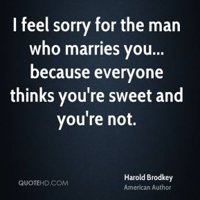 Harold Brodkey - I feel sorry for the man who marries you... because everyone thinks you're sweet and you're not.