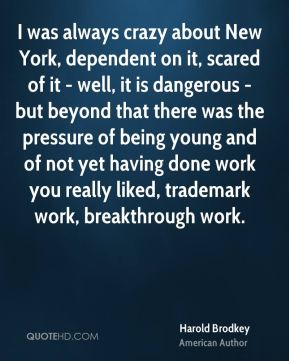 Harold Brodkey - I was always crazy about New York, dependent on it, scared of it - well, it is dangerous - but beyond that there was the pressure of being young and of not yet having done work you really liked, trademark work, breakthrough work.