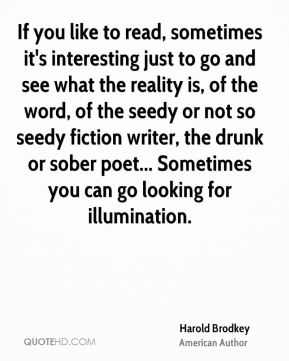 Harold Brodkey - If you like to read, sometimes it's interesting just to go and see what the reality is, of the word, of the seedy or not so seedy fiction writer, the drunk or sober poet... Sometimes you can go looking for illumination.