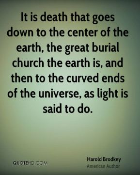 It is death that goes down to the center of the earth, the great burial church the earth is, and then to the curved ends of the universe, as light is said to do.