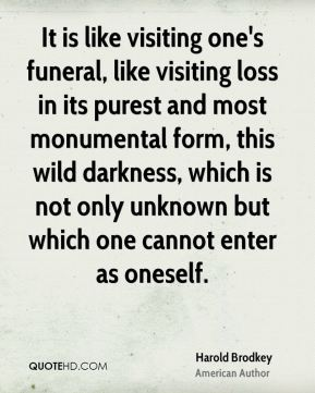 Harold Brodkey - It is like visiting one's funeral, like visiting loss in its purest and most monumental form, this wild darkness, which is not only unknown but which one cannot enter as oneself.