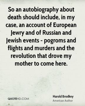 Harold Brodkey - So an autobiography about death should include, in my case, an account of European Jewry and of Russian and Jewish events - pogroms and flights and murders and the revolution that drove my mother to come here.