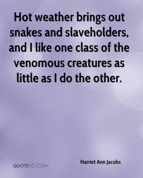 Harriet Ann Jacobs - Hot weather brings out snakes and slaveholders, and I like one class of the venomous creatures as little as I do the other.