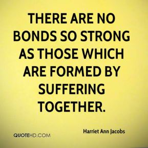There are no bonds so strong as those which are formed by suffering together.
