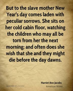 Harriet Ann Jacobs - But to the slave mother New Year's day comes laden with peculiar sorrows. She sits on her cold cabin floor, watching the children who may all be torn from her the next morning; and often does she wish that she and they might die before the day dawns.