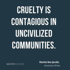 Cruelty is contagious in uncivilized communities.
